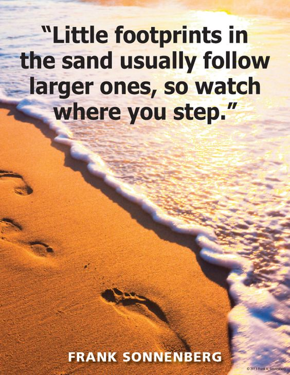 """Little footprints in the sand usually follow larger ones, so watch where you step."" ~ Frank Sonnenberg www.FrankSonnenbergOnline.com"