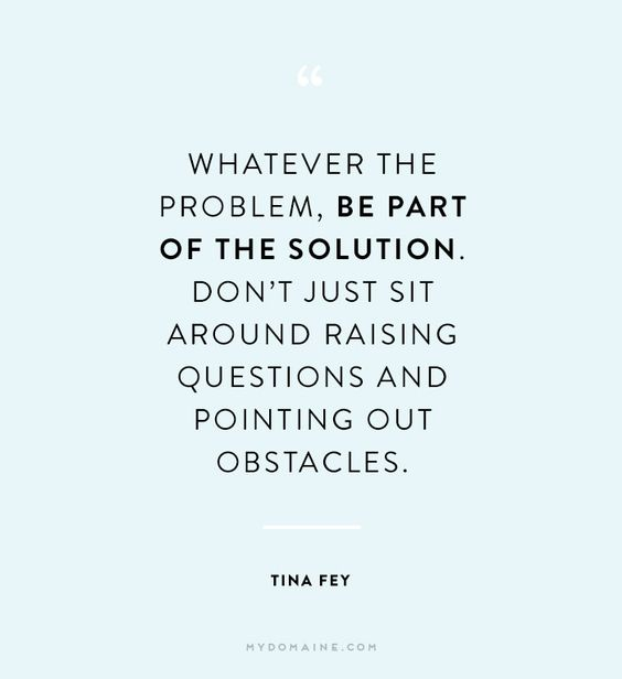 """""""Whatever the problem, be part of the solution. Don't just sit around raising questions and pointing out obstacles."""" - Tina Fey"""