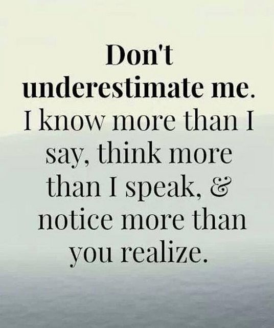 Don't underestimate me. I know more that I say, think more than I speak, notice more than you realize