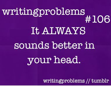 Writing problems #106 It ALWAYS sounds better in you head.: