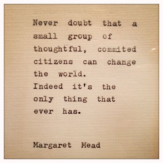 """Never doubt that a small group of thoughtful, committed citizens can change the world.  Indeed it's the only thing that ever has.""  -Margaret Mead"