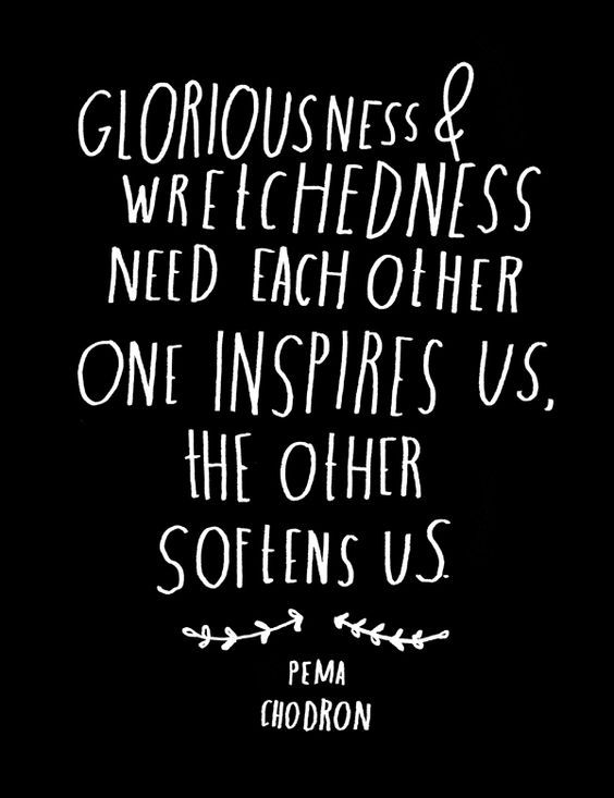 Inspiring quote about how everything belongs. Gloriousness and wretchedness need each other. Pema Chodron