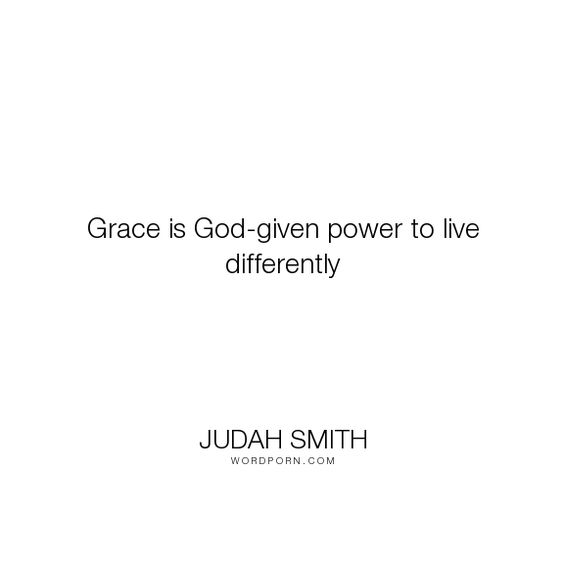 """Judah Smith - """"Grace is God-given power to live differently"""". god, live, grace"""