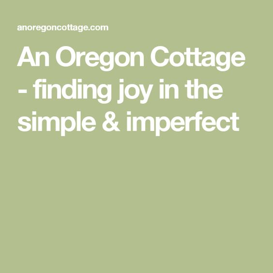 An Oregon Cottage - finding joy in the simple & imperfect
