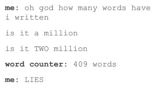 Oh my gosh no This happens to me all the time it feels like ive been writing for hours and it's like five hundred words Idk man idk: