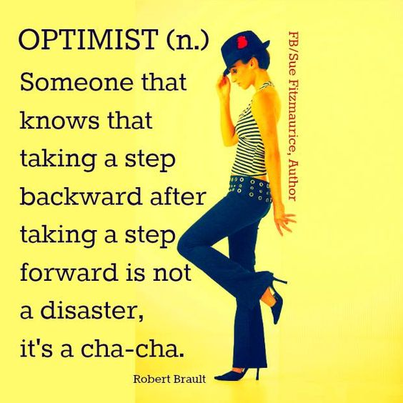 Optimist-Someone that knows that taking a step backward after taking a step forward is not a disaster, it's a cha-cha.: