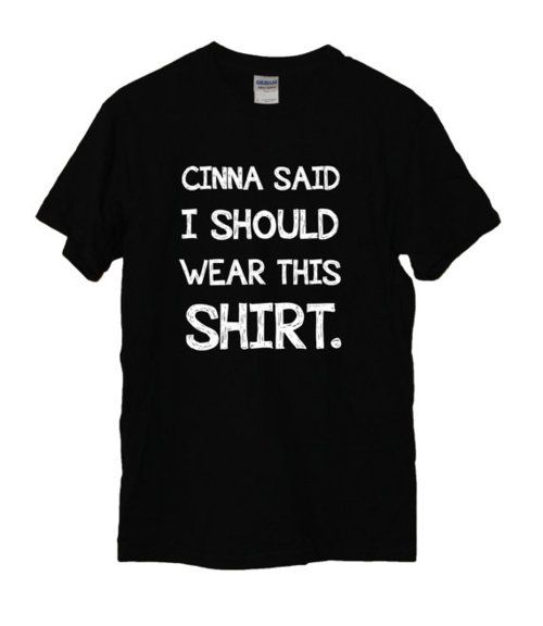 Cinna would never want anyone to wear this shirt.  Because it's ugly.