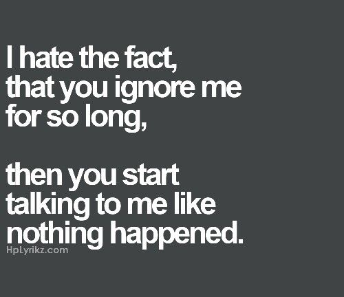 Ignore Me Today: I Hate The Fact, That You Ignore Me For So Long