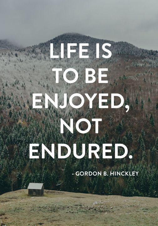 """""""Life is to be enjoyed, not endured."""" — Gordon B. Hinckley"""