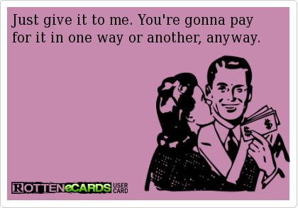Just give it to me. You're gonna pay for it in one way or another, anyway.
