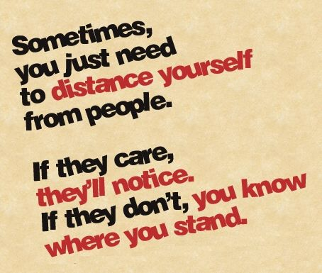"""sometimes you just need to distance yourself from people. if they care, they'll notice. if they don't, you know where you stand."""