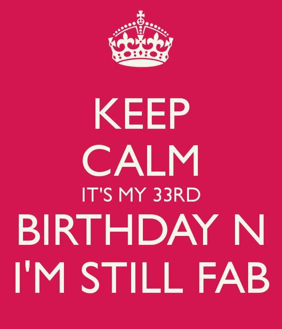 KEEP CALM IT'S MY 33RD BIRTHDAY N I'M STILL FAB