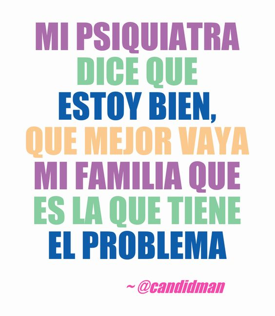 Mi psiquiatra dice que estoy bien que mejor vaya mi familia que es la que tiene el problema.  @Candidman     #Frases Humor Candidman Familia Psiquiatra @candidman