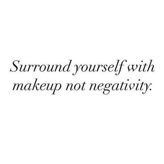 Surround Yourself With Makeup Not Negativity Makeup Quotes