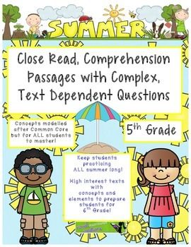 This is the Summer packet for 5th grade students ENTERING 6th grade! BUT... don't let the cover page throw you off!! This is an excellent collection of 5th grade passages with complex questions aligned with the 5th Grade Common Core. Good for ALL YEAR!