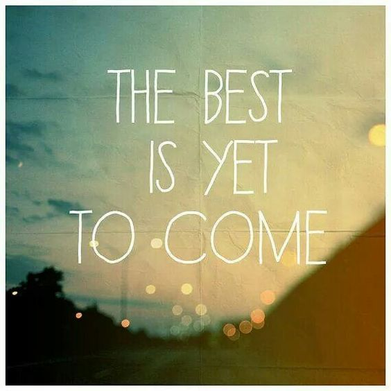 Don't give up. The best is yet to come!
