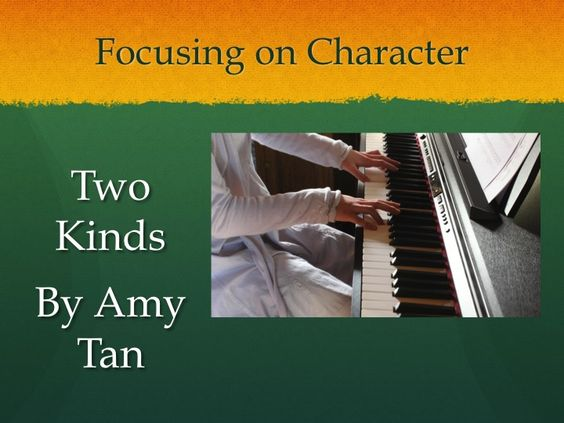 "two kinds by amy tan essay questions ""two kinds"" by amy tan is a heartbreaking story, it's a powerful example of conflicting personalities and needs that cause a struggle between parent and."