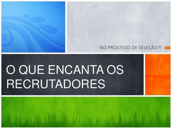o-que-encanta-os-recrutadores-no-processo-de-seleo by marcos Escatambulo via Slideshare