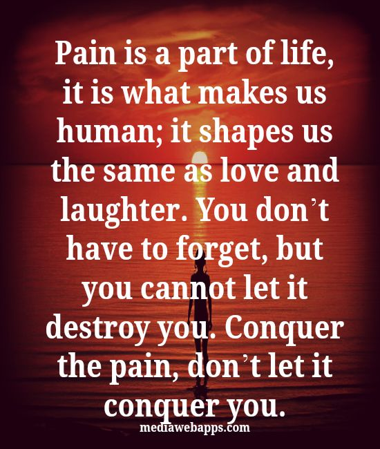 Pain is a part of life, it is what makes us human; it