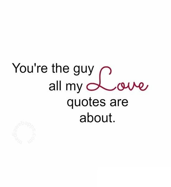 You`re the guy all my love quotes are about. Quotes Pinterest My ...