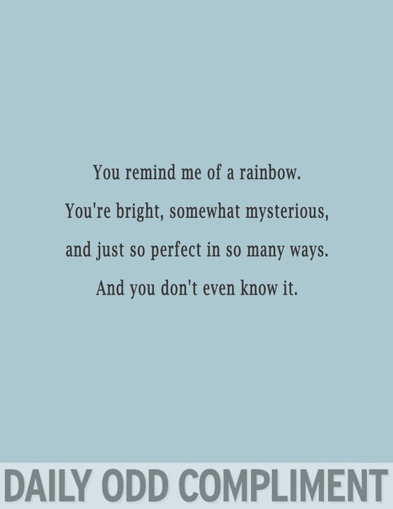 You remind me of a rainbow.  You're bright, somewhat mysterious, and just so perfect in so many ways.  And you don't even know it.