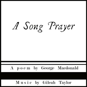 A Song Prayer: A poem by George Macdonald (1824-1905) music by Gileah Taylor