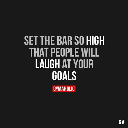 Set The Bar So HighThat people will laugh at your goals.http://www.gymaholic.co: