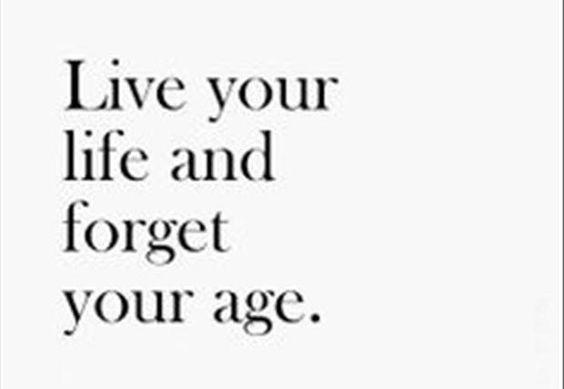 Viva sua vida e esqueça sua idade.