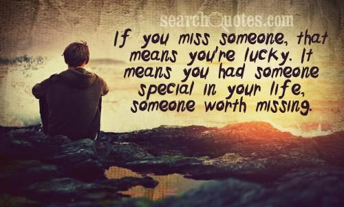 If you miss someone, that means you're lucky. It means you