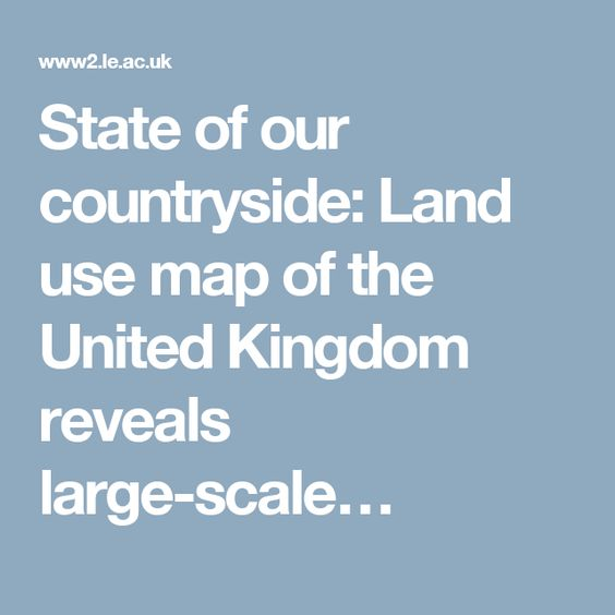 State of our countryside: Land use map of the United Kingdom reveals large-scale…