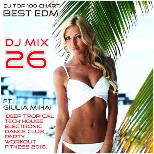 DJ Mix 26 (Deep Tropical Tech House Electronic Dance Club Party Workout Fitness 2016)ft Giulia Mihai