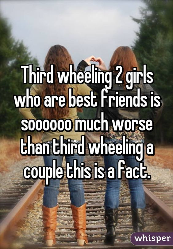 Third wheeling 2 girls who are best friends is soooooo much worse than third wheeling a couple this is a fact.