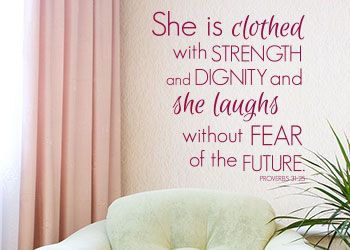 She Is Clothed With Strength and Dignity www.christianstatements.com She is clothed with strength and dignity, and she laughs without fear of the future. Proverbs 31:25: