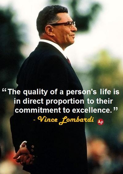 """""""The quality of a person's life is in direct proportion to their commitment to excellence."""" - Vince Lombardi"""