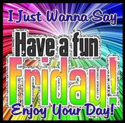 I Just Want To Say Have A Fun Friday friday happy friday tgif good morning friday quotes good morning quotes friday quote good morning friday funny friday quotes quotes about friday:
