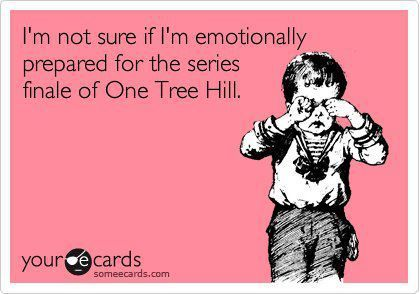 """I'm not sure if I'm emotionally prepared for the series finale of One Tree Hill."""