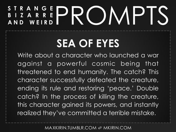 ✐ Daily Weird Prompt ✐Sea of EyesWrite about a character who launched a war against a powerful cosmic being that threatened to end humanity. The catch? This character successfully defeated the creature, ending its rule and restoring 'peace.' Double catch? In the process of killing the creature, this character gained its powers, and instantly realized they've committed a terrible mistake.