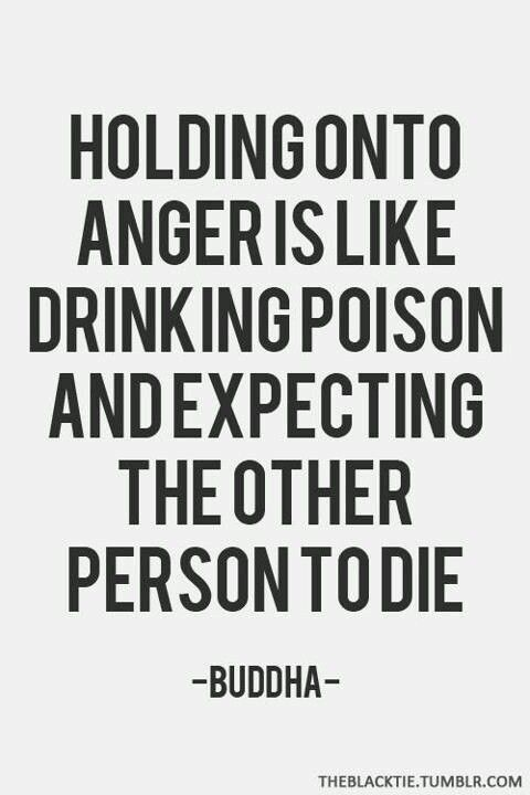 Holding on to anger is like drinking poison and expecting the other person to die. -Buddha.:
