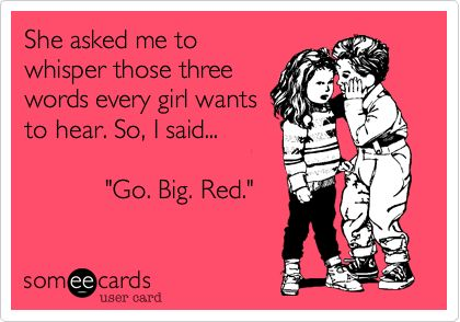 """She asked me to whisper those three words every girl wants to hear. So, I said... """"Go. Big. Red."""" 