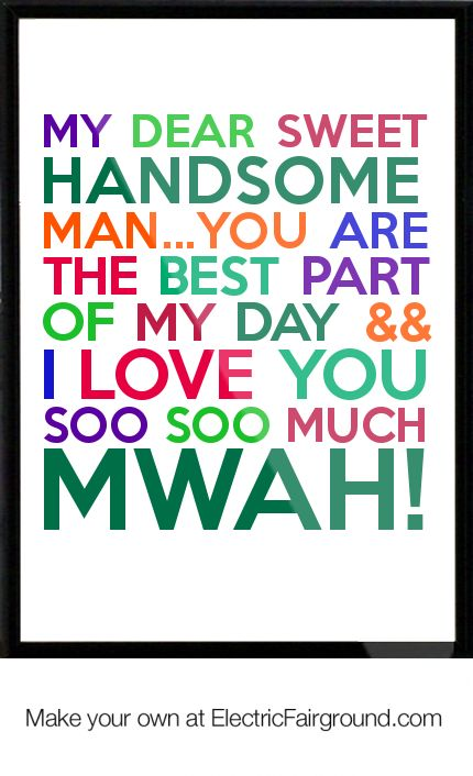 My dear sweet Handsome man...You are the best part of my day && I love you soo soo much Mwah! Framed Quote
