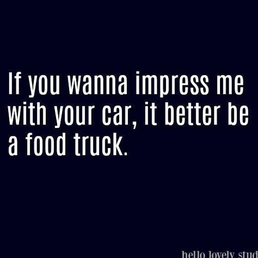 Funny Quote If You Wanna Impress Me With Your Car It Better Be A Food Truck In 2020 Healthy Room Photo Quotes Cleaning Nursery