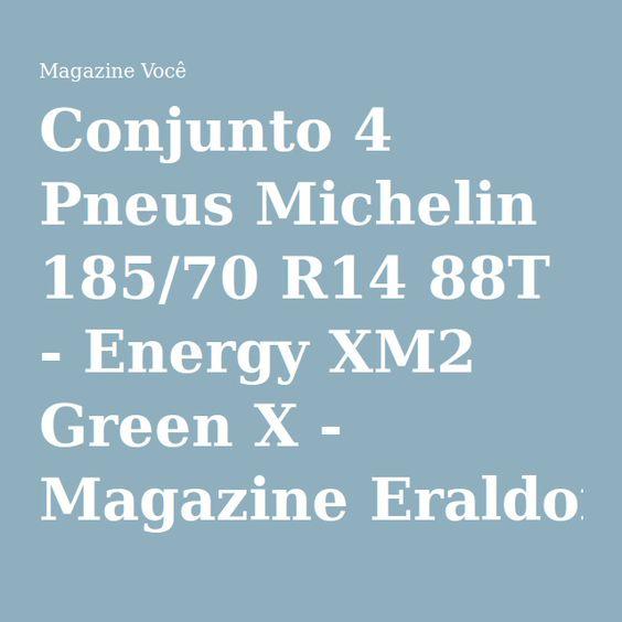 Conjunto 4 Pneus Michelin 185/70 R14 88T - Energy XM2 Green X - Magazine Eraldoivanaskasj