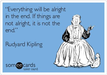 """""""Everything will be alright in the end. If things are not alright, it is not the end."""" Rudyard Kipling."""