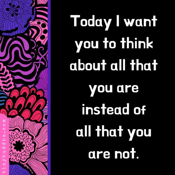 Today I Want You to Think About All That You Are - Tiny Buddha