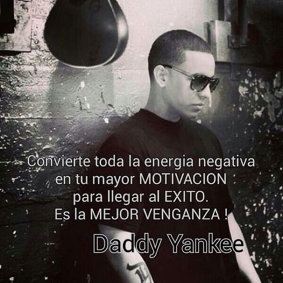 Daddy Yankee (Convert all the negative energy into your greatest motivation to reach success. It is the best revenge!)