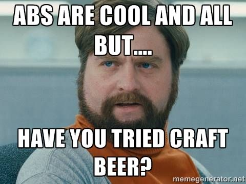 02a47cfa4169fb06ab2b2eb04e1ea250 beer memes beer humor abs are cool and all but have you tried craft beer? zach,Beer O Clock Meme