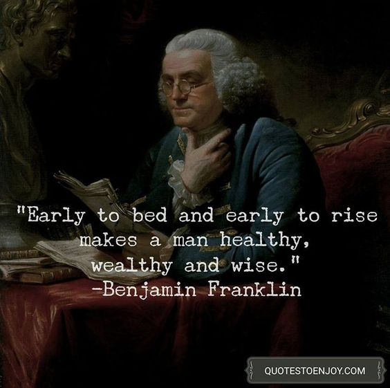Early to bed and early to rise makes a man healthy, wealthy and wise. – Benjamin Franklin