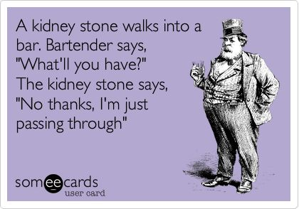 A kidney stone walks into a bar. Bartender says, 'What'll you have?' The kidney stone says, 'No thanks, I'm just passing through'.: