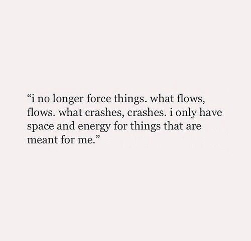 I No Longer Force Things What Flows Flows What Crashes Crashes I Only Have Space And Energy For Things That Are Me Words Quotes Words Inspirational Quotes
