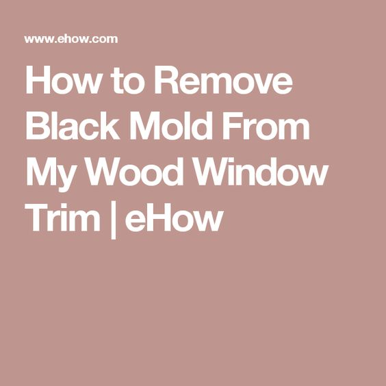 How to Remove Black Mold From My Wood Window Trim | eHow